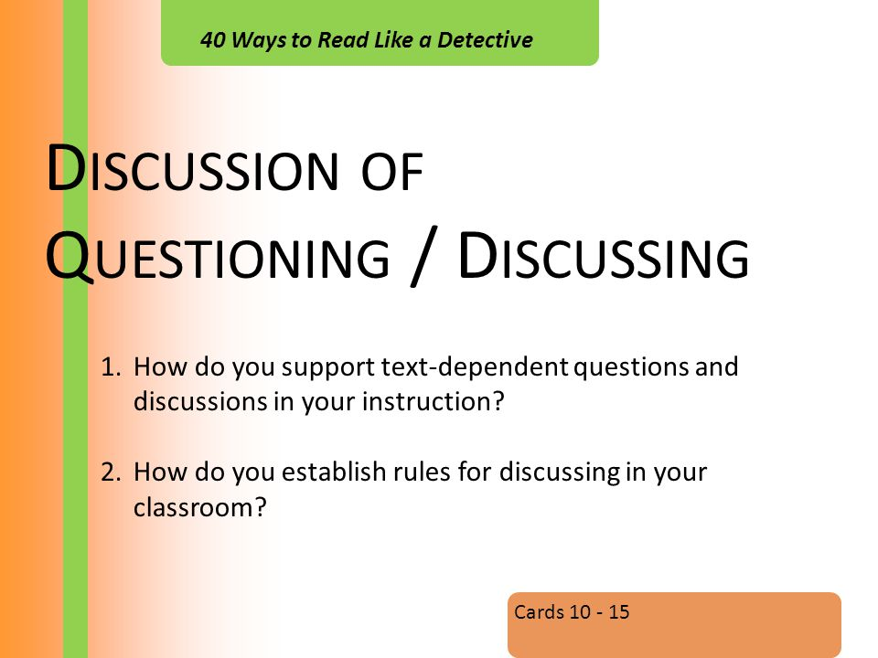 40 Ways to Read Like a Detective D ISCUSSION OF Q UESTIONING / D ISCUSSING Cards 10 - 15 1.How do you support text-dependent questions and discussions in your instruction.