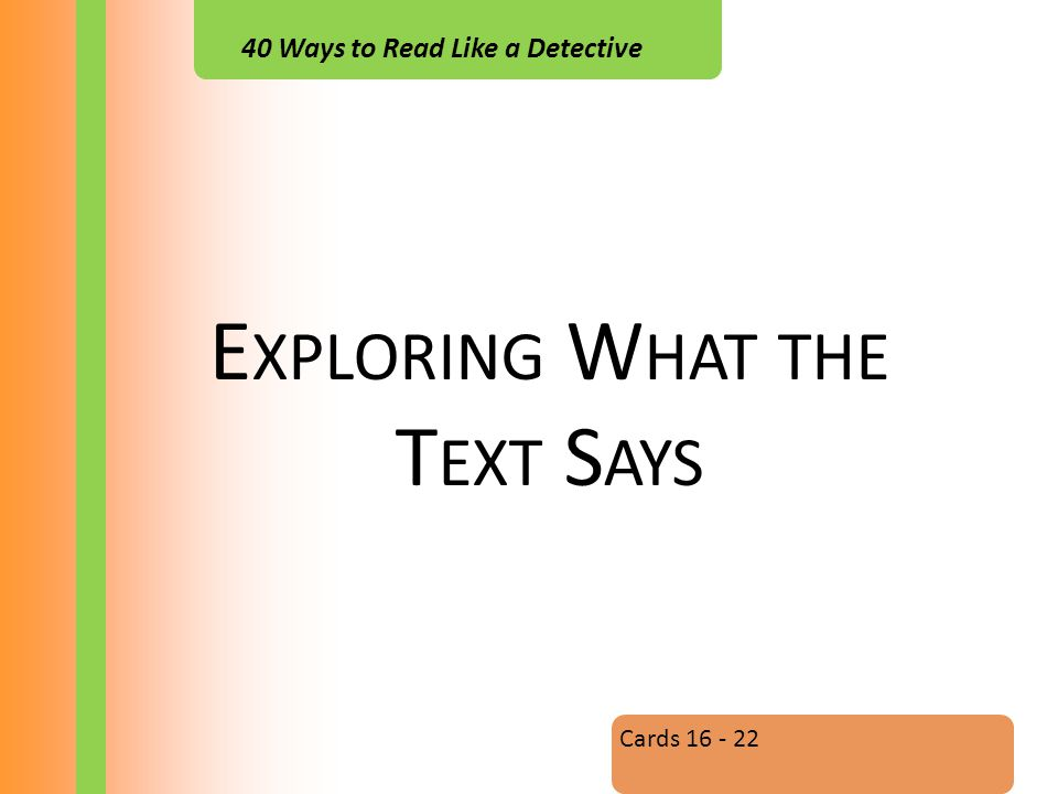 40 Ways to Read Like a Detective E XPLORING W HAT THE T EXT S AYS Cards 16 - 22