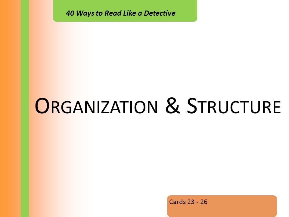 40 Ways to Read Like a Detective O RGANIZATION & S TRUCTURE Cards 23 - 26