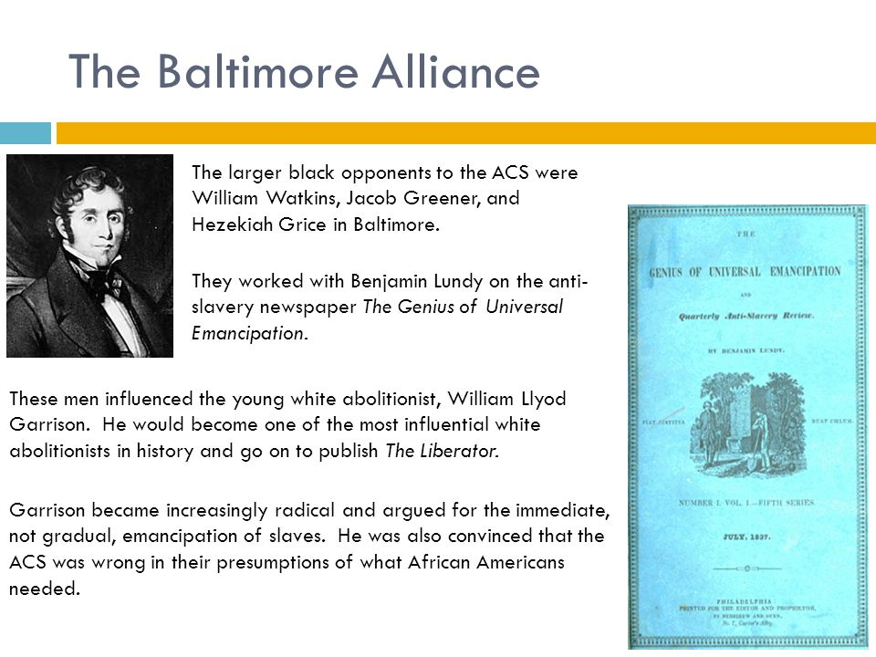 The Baltimore Alliance The larger black opponents to the ACS were William Watkins, Jacob Greener, and Hezekiah Grice in Baltimore. They worked with Be