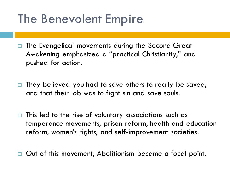 """The Benevolent Empire  The Evangelical movements during the Second Great Awakening emphasized a """"practical Christianity,"""" and pushed for action.  Th"""