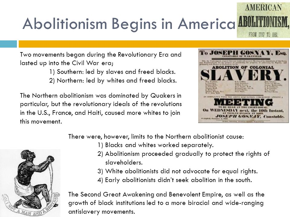 Abolitionism Begins in America Two movements began during the Revolutionary Era and lasted up into the Civil War era; 1) Southern: led by slaves and f