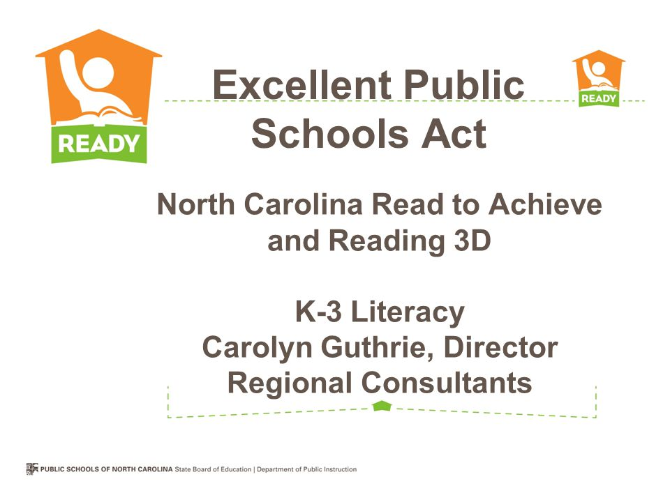 North Carolina Read to Achieve and Reading 3D K-3 Literacy Carolyn Guthrie, Director Regional Consultants Excellent Public Schools Act