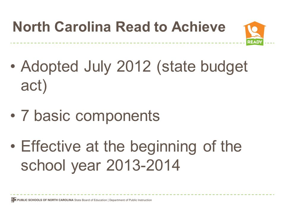North Carolina Read to Achieve Comprehensive Plan for Reading Achievement –Improve reading achievement –Effective reading instructional practices based on current empirical research –Stakeholder input –Standard Course of Study / Common Core –Teacher licensure and renewal standards –Teacher education