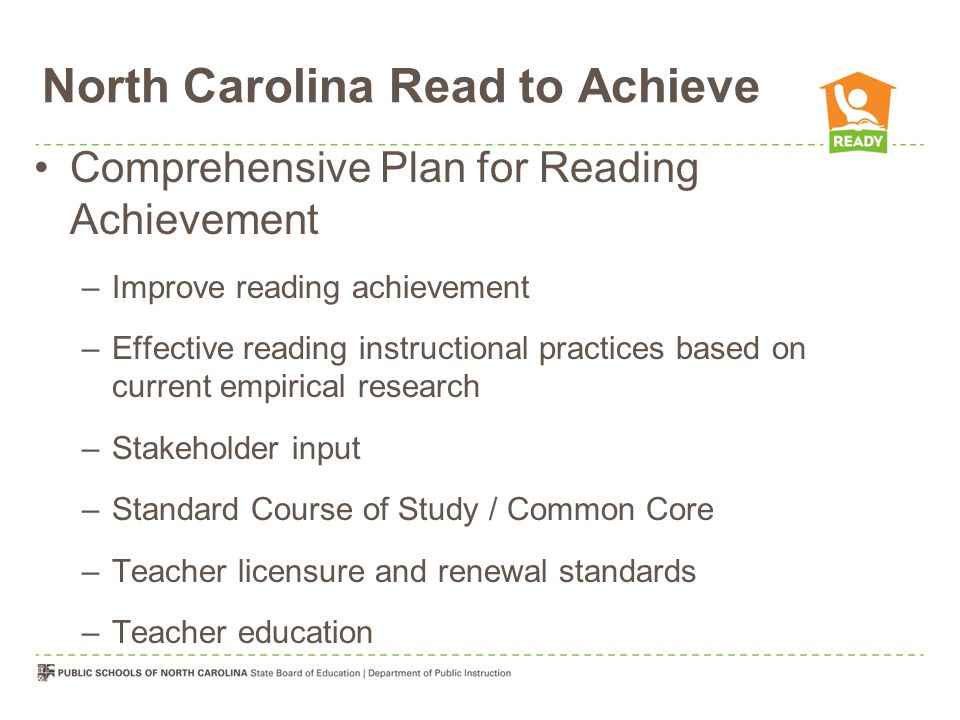 North Carolina Read to Achieve Program Grade Level Implementation Plan Reading Development for Retained Students Summer Reading Camp Plan for Reading at Home (if retained once) Supplemental Tutoring (if retained twice) Goal: The goal of the State is to ensure that every student read at or above grade level by the end of third grade.