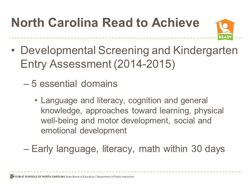 North Carolina Read to Achieve Developmental Screening and Kindergarten Entry Assessment (2014-2015) –5 essential domains Language and literacy, cognition and general knowledge, approaches toward learning, physical well-being and motor development, social and emotional development –Early language, literacy, math within 30 days