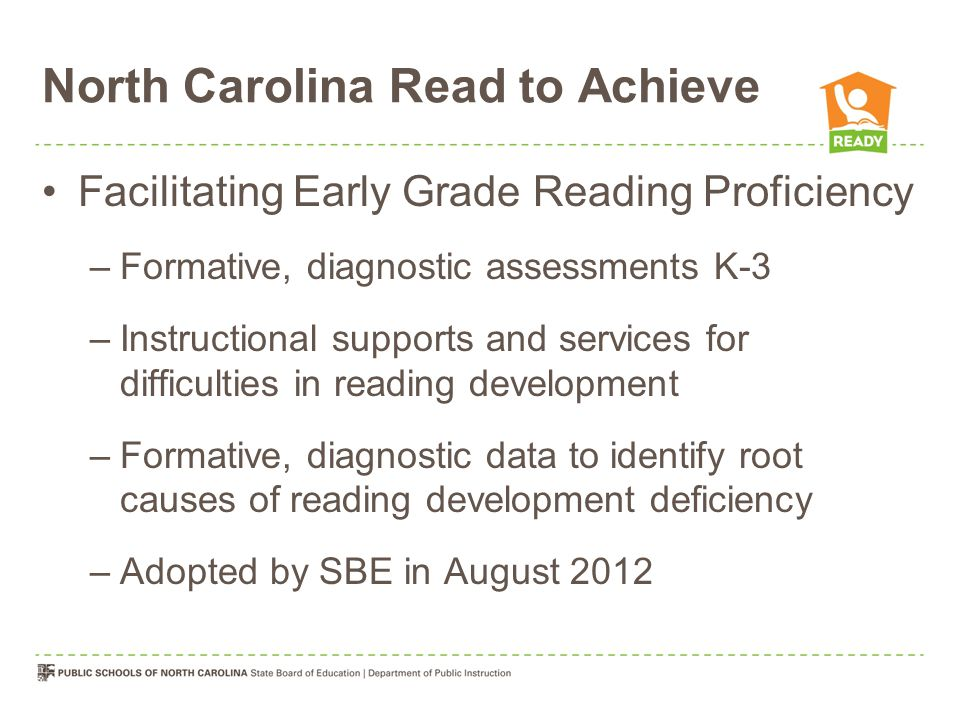North Carolina Read to Achieve Facilitating Early Grade Reading Proficiency –Formative, diagnostic assessments K-3 –Instructional supports and services for difficulties in reading development –Formative, diagnostic data to identify root causes of reading development deficiency –Adopted by SBE in August 2012