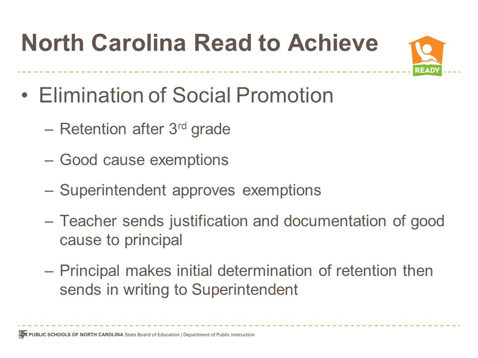 North Carolina Read to Achieve Elimination of Social Promotion –Retention after 3 rd grade –Good cause exemptions –Superintendent approves exemptions –Teacher sends justification and documentation of good cause to principal –Principal makes initial determination of retention then sends in writing to Superintendent