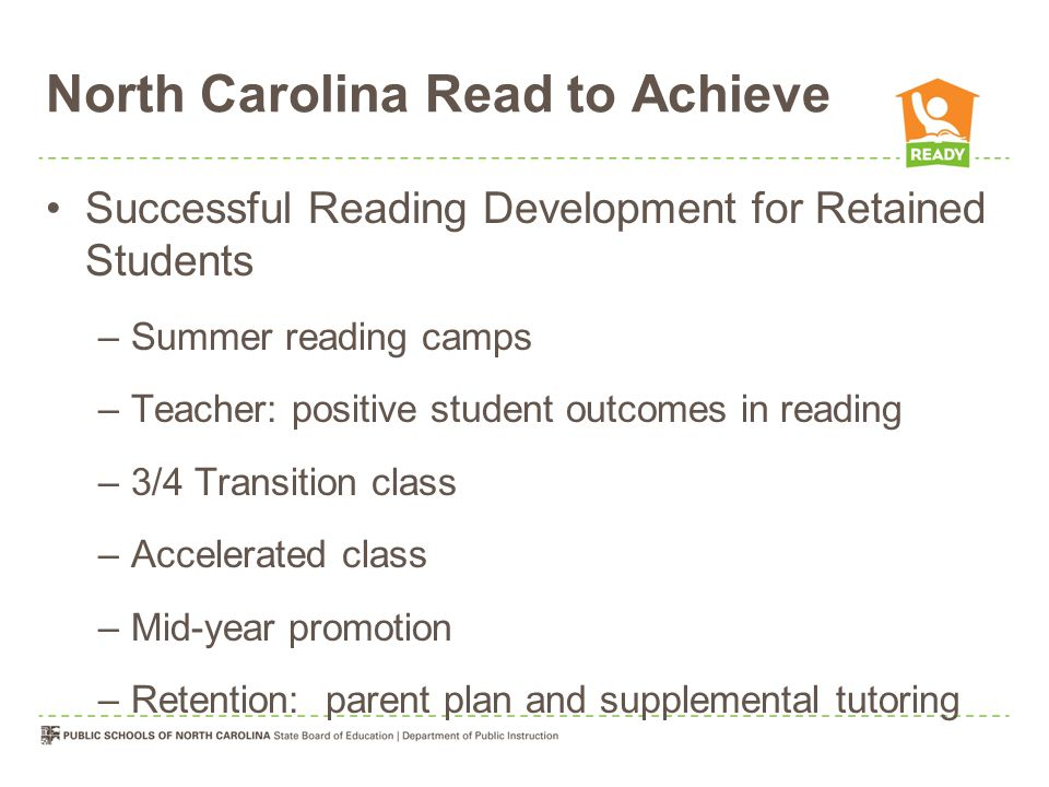 North Carolina Read to Achieve Successful Reading Development for Retained Students –Summer reading camps –Teacher: positive student outcomes in reading –3/4 Transition class –Accelerated class –Mid-year promotion –Retention: parent plan and supplemental tutoring