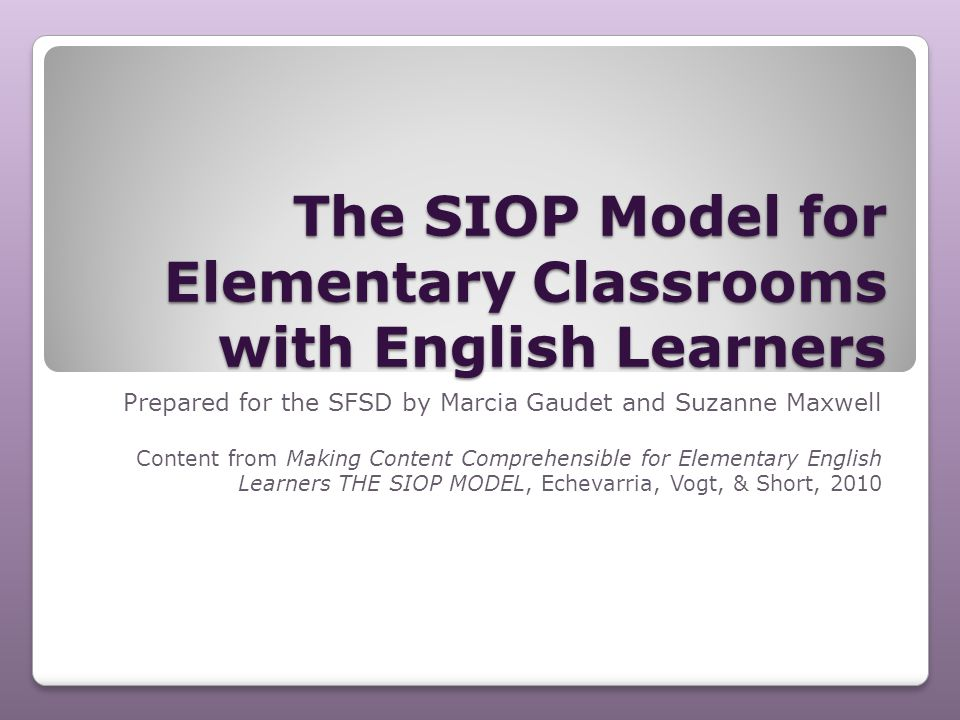 The SIOP Model for Elementary Classrooms with English Learners Prepared for the SFSD by Marcia Gaudet and Suzanne Maxwell Content from Making Content