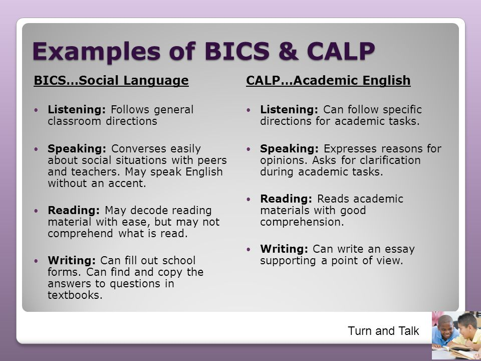 Examples of BICS & CALP BICS…Social Language Listening: Follows general classroom directions Speaking: Converses easily about social situations with p