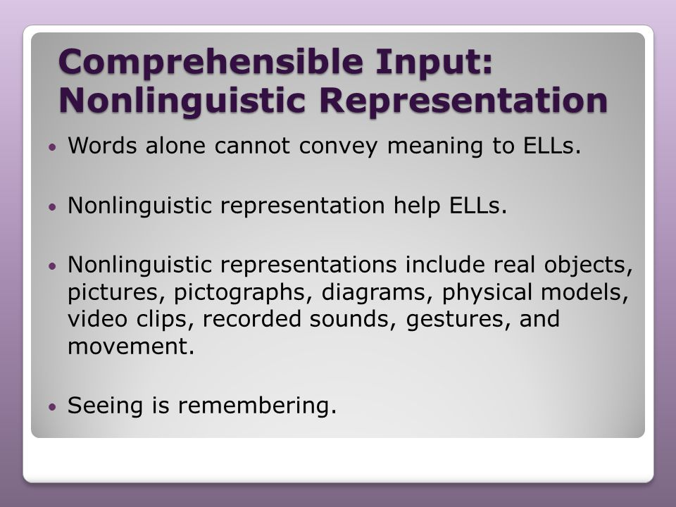 Comprehensible Input: Nonlinguistic Representation Words alone cannot convey meaning to ELLs. Nonlinguistic representation help ELLs. Nonlinguistic re