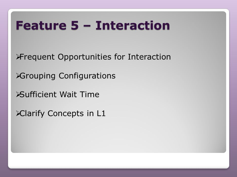 Feature 5 – Interaction  Frequent Opportunities for Interaction  Grouping Configurations  Sufficient Wait Time  Clarify Concepts in L1