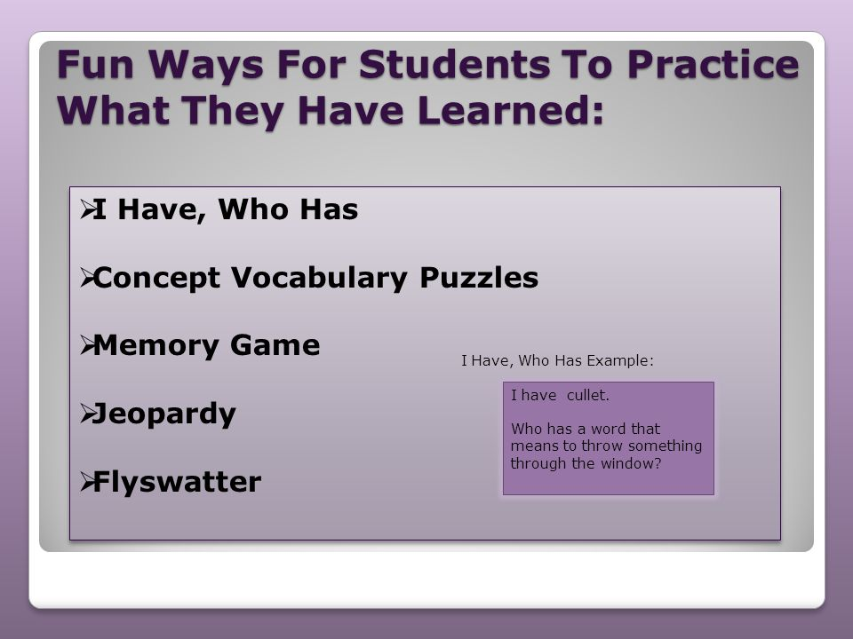 Fun Ways For Students To Practice What They Have Learned:  I Have, Who Has  Concept Vocabulary Puzzles  Memory Game  Jeopardy  Flyswatter  I Hav