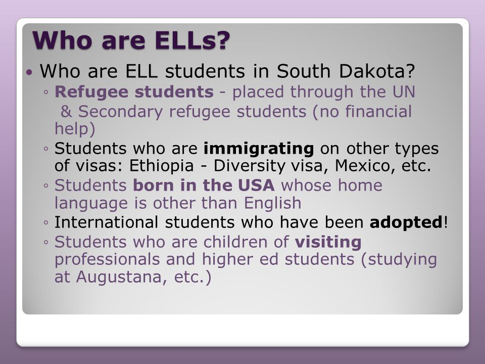 Who are ELLs? Who are ELL students in South Dakota? ◦Refugee students - placed through the UN & Secondary refugee students (no financial help) ◦Studen