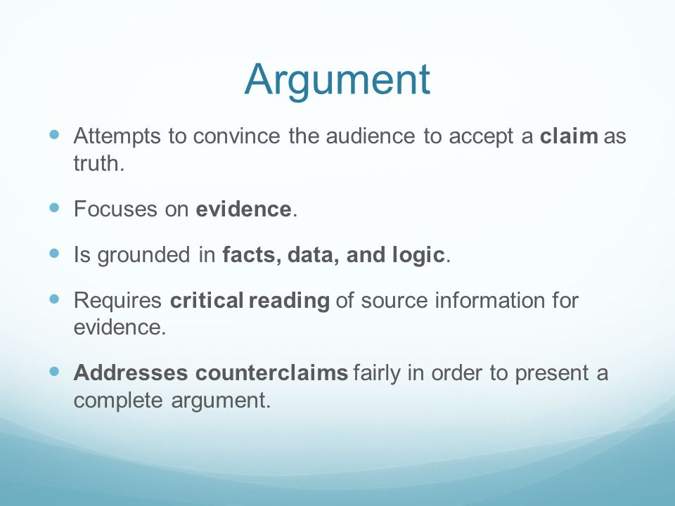 Argument Attempts to convince the audience to accept a claim as truth. Focuses on evidence. Is grounded in facts, data, and logic. Requires critical r
