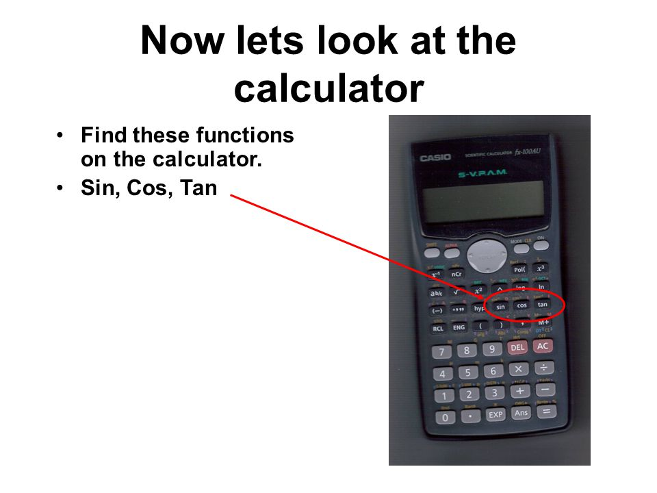 Now lets look at the calculator Find these functions on the calculator. Sin, Cos, Tan