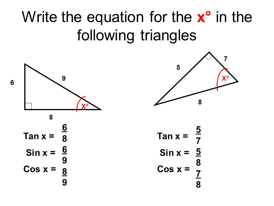 Write the equation for the x° in the following triangles X°X° 6 9 8 Tan x = Sin x = Cos x = 686989686989 X°X° Tan x = Sin x = Cos x = 5 8 7 575878575878