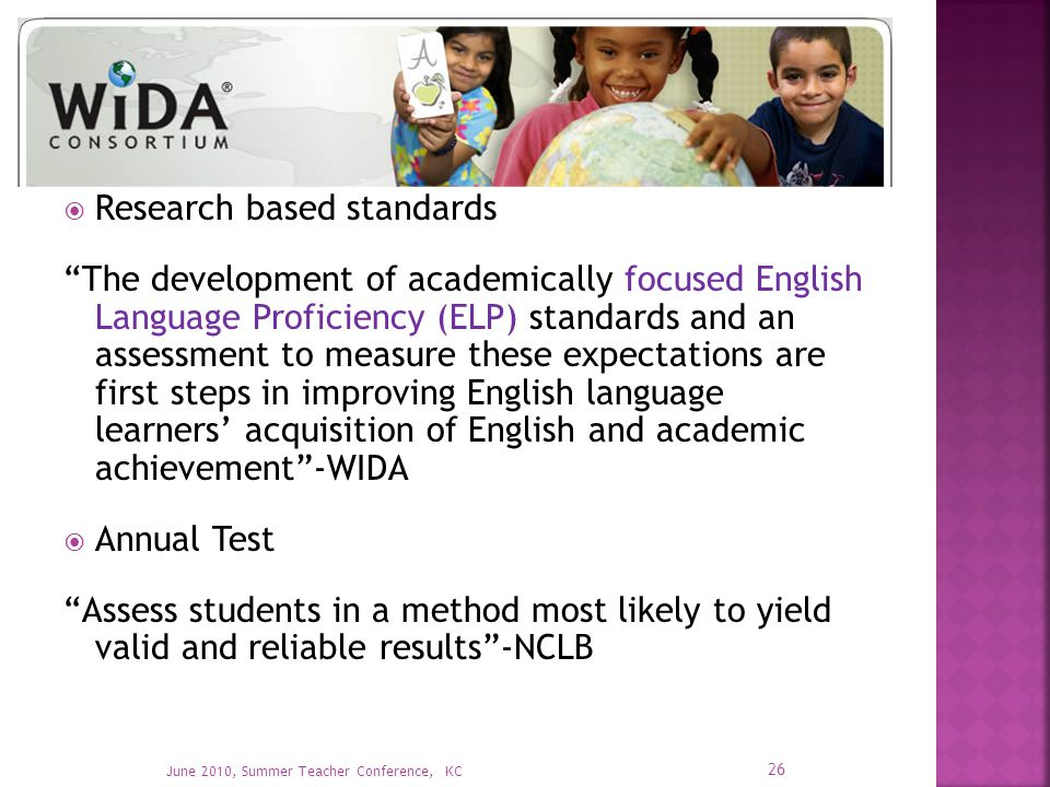  Research based standards The development of academically focused English Language Proficiency (ELP) standards and an assessment to measure these expectations are first steps in improving English language learners' acquisition of English and academic achievement -WIDA  Annual Test Assess students in a method most likely to yield valid and reliable results -NCLB 26 June 2010, Summer Teacher Conference, KC