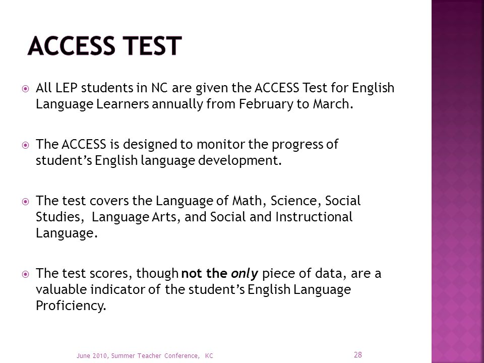  All LEP students in NC are given the ACCESS Test for English Language Learners annually from February to March.