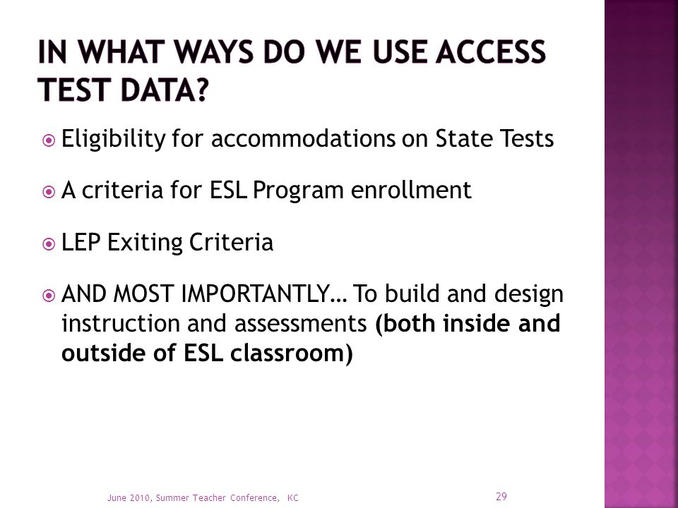  Eligibility for accommodations on State Tests  A criteria for ESL Program enrollment  LEP Exiting Criteria  AND MOST IMPORTANTLY… To build and design instruction and assessments (both inside and outside of ESL classroom) 29 June 2010, Summer Teacher Conference, KC