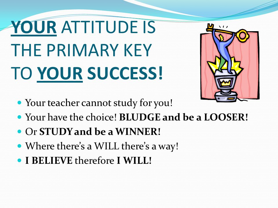 YOUR ATTITUDE IS THE PRIMARY KEY TO YOUR SUCCESS. Your teacher cannot study for you.