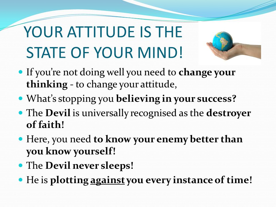 YOUR ATTITUDE IS THE STATE OF YOUR MIND.