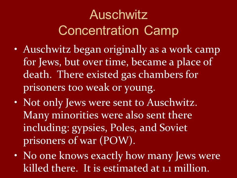 Auschwitz Concentration Camp Auschwitz began originally as a work camp for Jews, but over time, became a place of death.