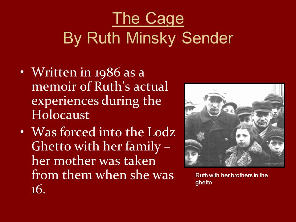 The Cage By Ruth Minsky Sender Written in 1986 as a memoir of Ruth's actual experiences during the Holocaust Was forced into the Lodz Ghetto with her family – her mother was taken from them when she was 16.