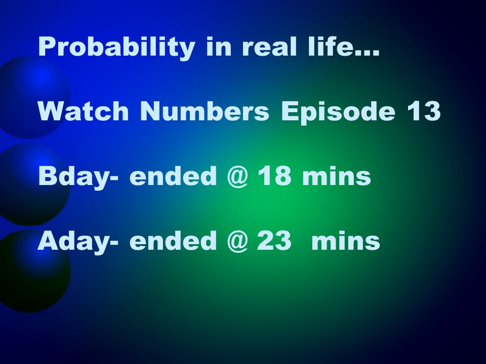 Probability in real life… Watch Numbers Episode 13 Bday- ended @ 18 mins Aday- ended @ 23 mins