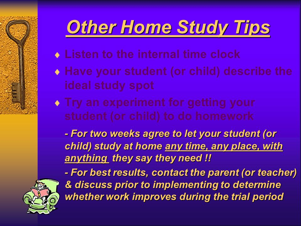 Other Home Study Tips  Listen to the internal time clock  Have your student (or child) describe the ideal study spot  Try an experiment for getting your student (or child) to do homework - For two weeks agree to let your student (or child) study at home any time, any place, with anything they say they need !.