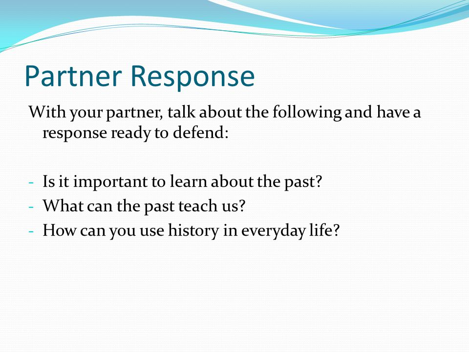 Partner Response With your partner, talk about the following and have a response ready to defend: - Is it important to learn about the past? - What ca
