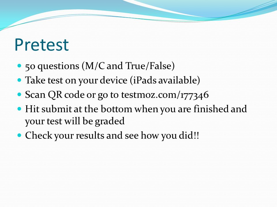 Pretest 50 questions (M/C and True/False) Take test on your device (iPads available) Scan QR code or go to testmoz.com/177346 Hit submit at the bottom when you are finished and your test will be graded Check your results and see how you did!!