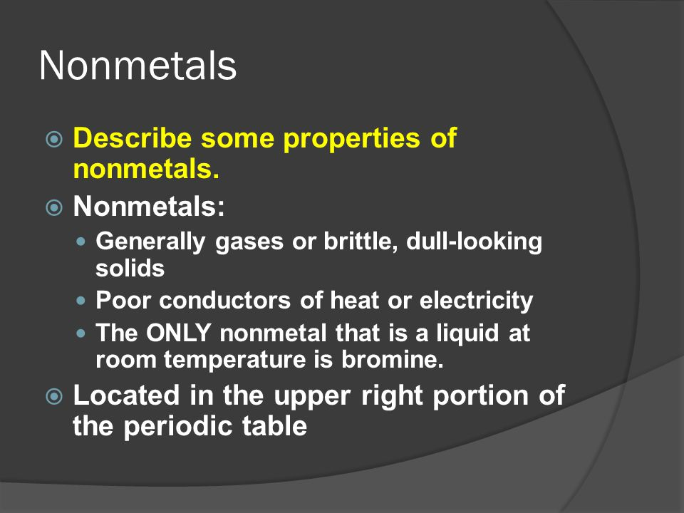 Nonmetals  Describe some properties of nonmetals.  Nonmetals: Generally gases or brittle, dull-looking solids Poor conductors of heat or electricity
