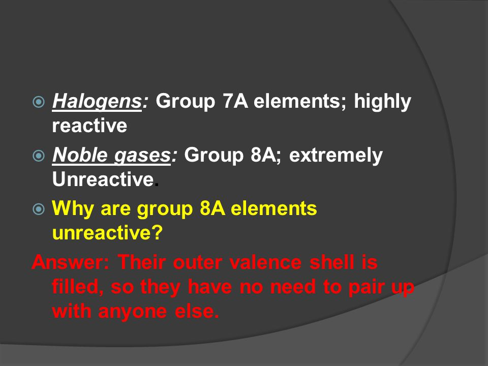  Halogens: Group 7A elements; highly reactive  Noble gases: Group 8A; extremely Unreactive.