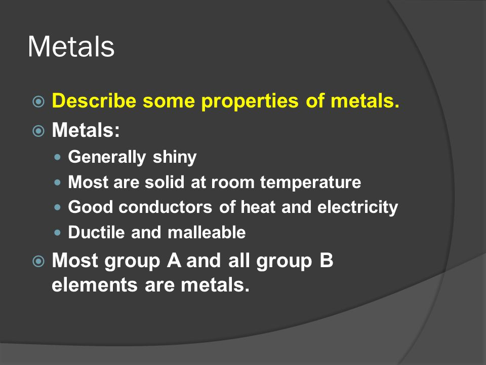 Metals  Describe some properties of metals.  Metals: Generally shiny Most are solid at room temperature Good conductors of heat and electricity Duct