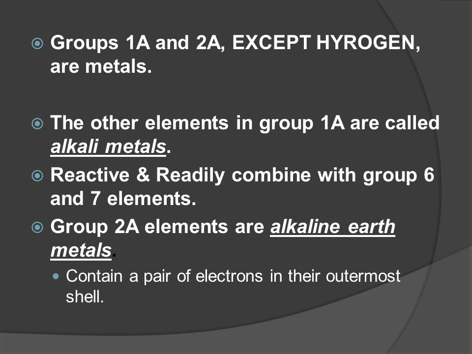  Groups 1A and 2A, EXCEPT HYROGEN, are metals.