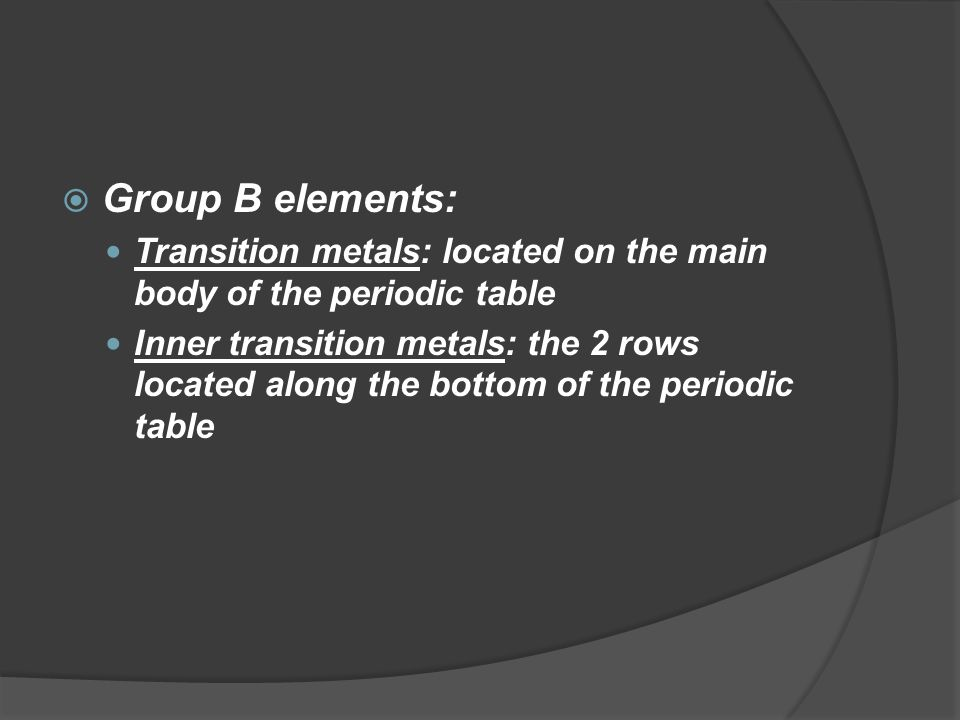  Group B elements: Transition metals: located on the main body of the periodic table Inner transition metals: the 2 rows located along the bottom of the periodic table