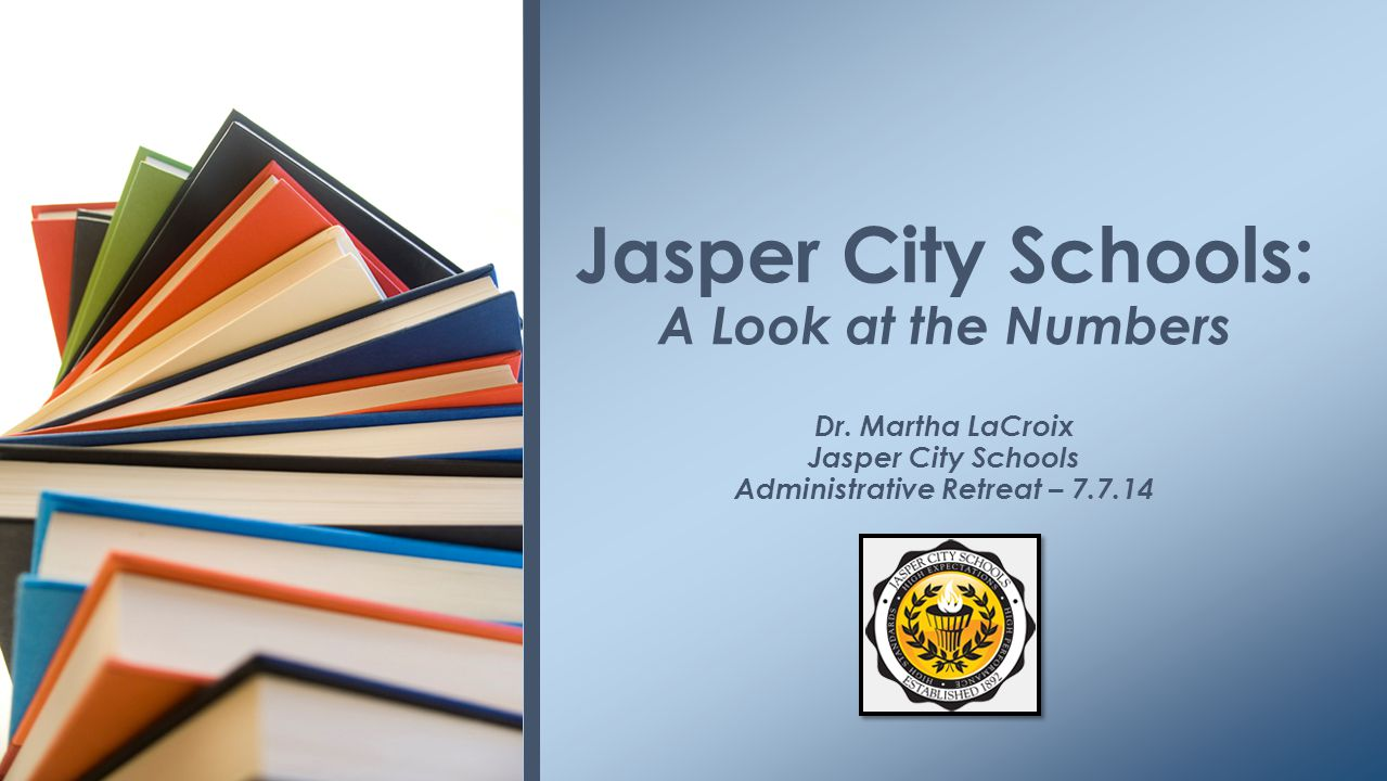 Jasper City Schools: A Look at the Numbers Dr.