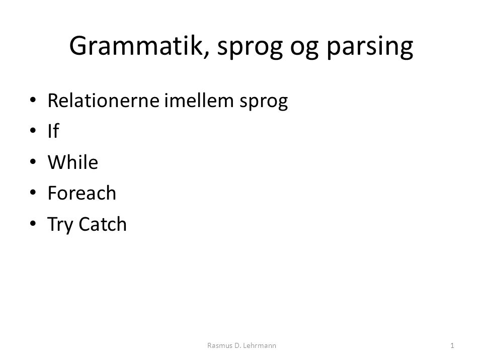 Grammatik, sprog og parsing Relationerne imellem sprog If While Foreach Try Catch 1Rasmus D. Lehrmann