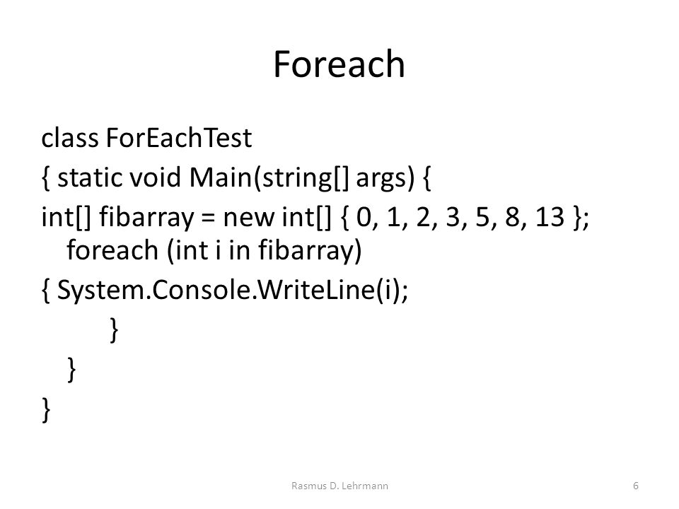 Foreach class ForEachTest { static void Main(string[] args) { int[] fibarray = new int[] { 0, 1, 2, 3, 5, 8, 13 }; foreach (int i in fibarray) { System.Console.WriteLine(i); } Rasmus D.