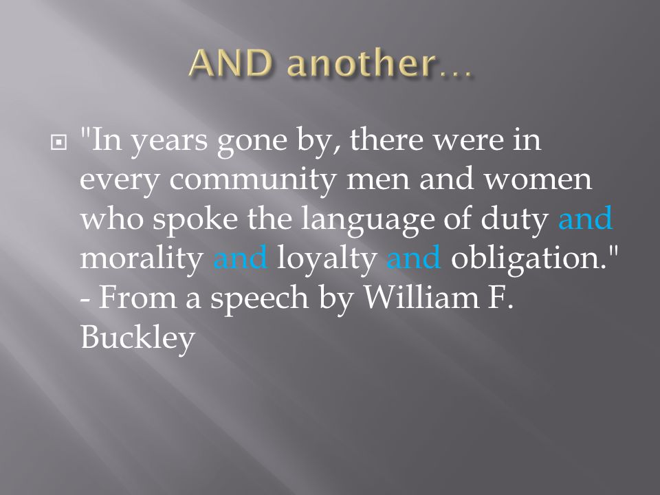  In years gone by, there were in every community men and women who spoke the language of duty and morality and loyalty and obligation. - From a speech by William F.