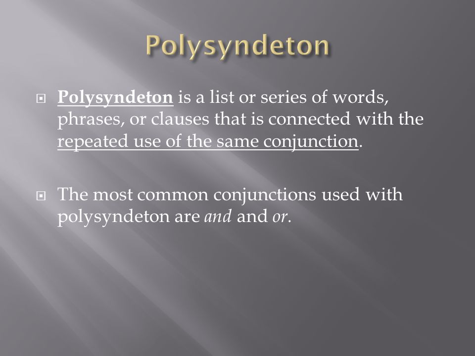  Polysyndeton is a list or series of words, phrases, or clauses that is connected with the repeated use of the same conjunction.  The most common co
