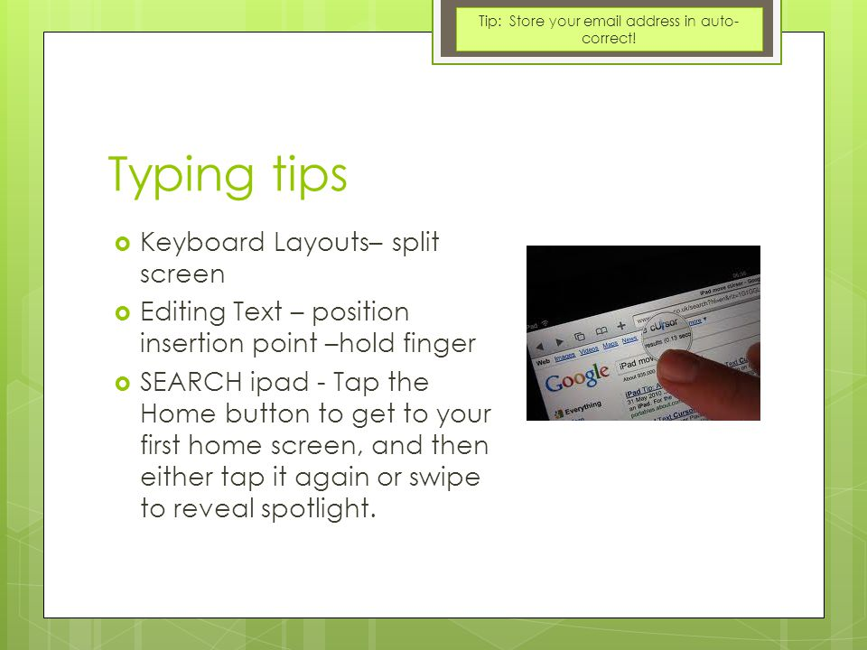 Typing tips  Keyboard Layouts– split screen  Editing Text – position insertion point –hold finger  SEARCH ipad - Tap the Home button to get to your first home screen, and then either tap it again or swipe to reveal spotlight.
