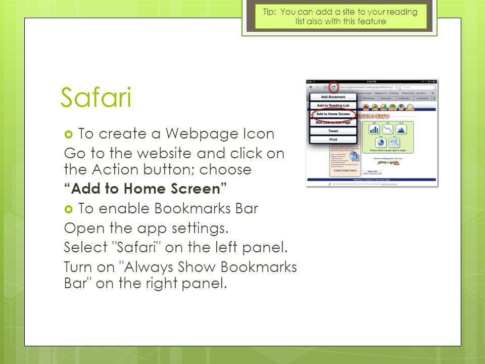 Safari  To create a Webpage Icon Go to the website and click on the Action button; choose Add to Home Screen  To enable Bookmarks Bar Open the app settings.