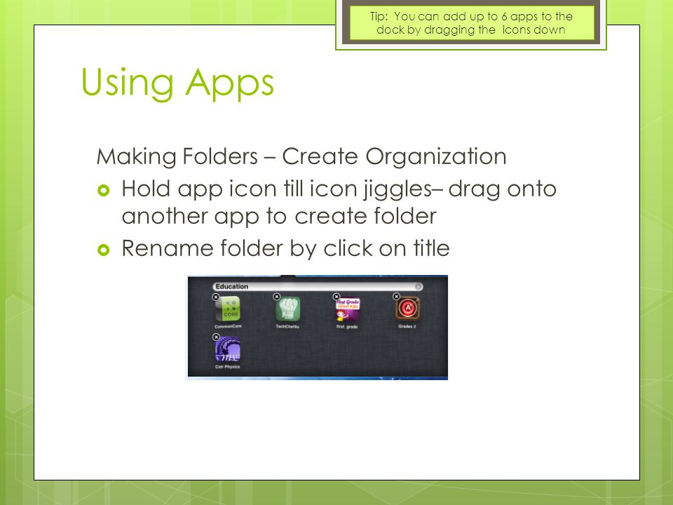 Using Apps Making Folders – Create Organization  Hold app icon till icon jiggles– drag onto another app to create folder  Rename folder by click on title Tip: You can add up to 6 apps to the dock by dragging the icons down