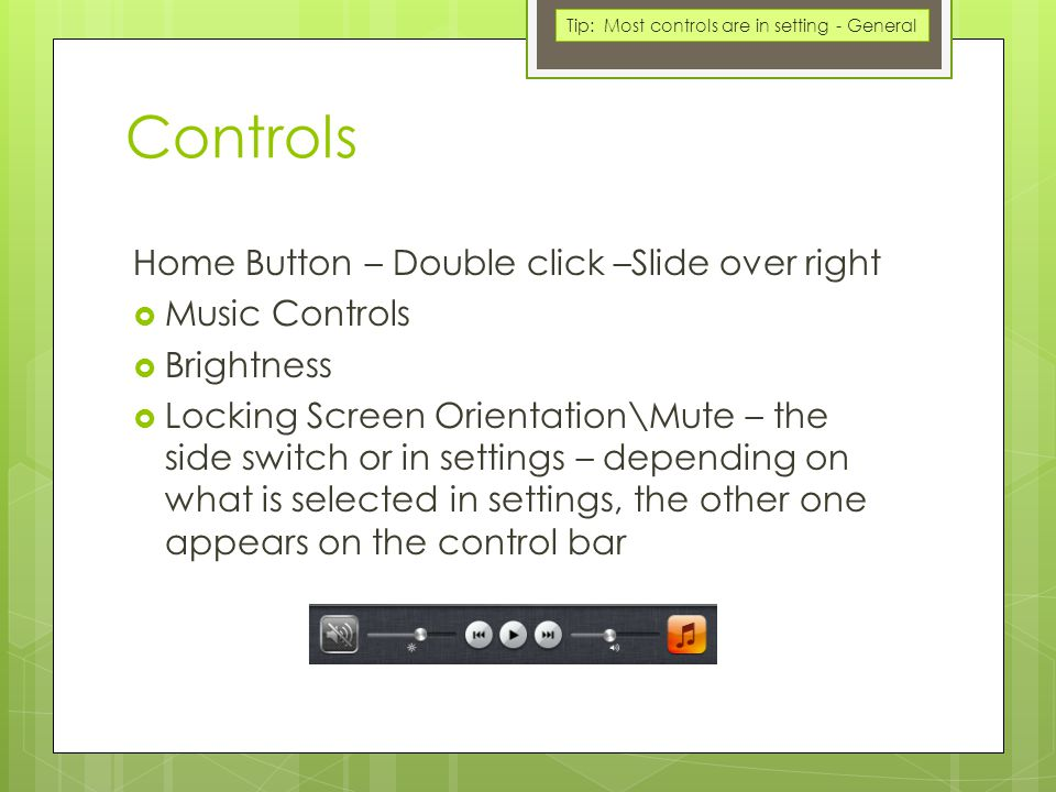 Controls Home Button – Double click –Slide over right  Music Controls  Brightness  Locking Screen Orientation\Mute – the side switch or in settings – depending on what is selected in settings, the other one appears on the control bar Tip: Most controls are in setting - General