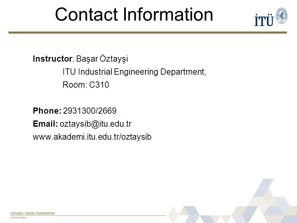 Contact Information Instructor: Başar Öztayşi ITU Industrial Engineering Department, Room: C310 Phone: 2931300/2669 Email: oztaysib@itu.edu.tr www.akademi.itu.edu.tr/oztaysib