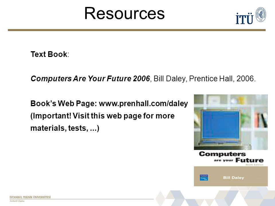 Resources Text Book: Computers Are Your Future 2006, Bill Daley, Prentice Hall, 2006.