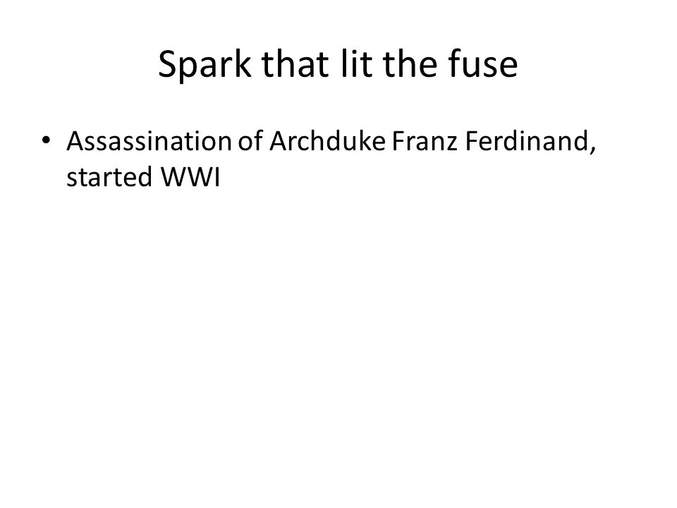 Spark that lit the fuse Assassination of Archduke Franz Ferdinand, started WWI